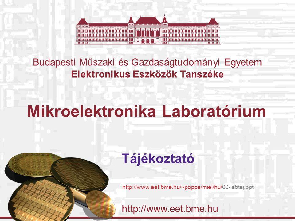 http://www.eet.bme.hu Budapesti Műszaki és Gazdaságtudományi Egyetem Elektronikus Eszközök Tanszéke Mikroelektronika Laboratórium Tájékoztató http://www.eet.bme.hu/~poppe/miel/hu/00-labtaj.ppt