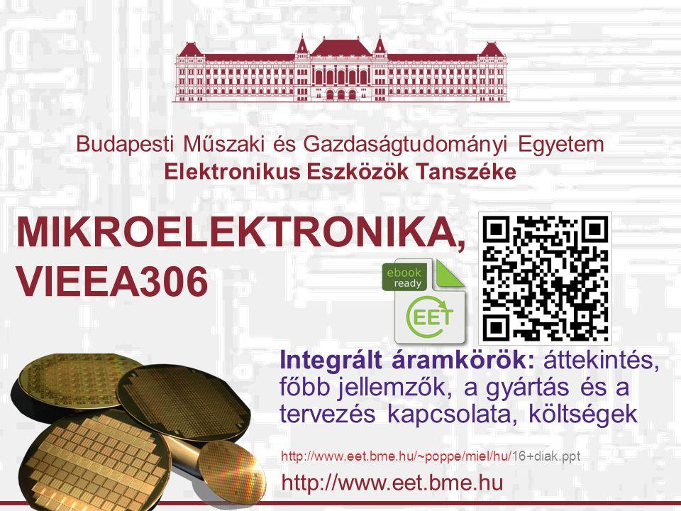 http://www.eet.bme.hu Budapesti Műszaki és Gazdaságtudományi Egyetem Elektronikus Eszközök Tanszéke MIKROELEKTRONIKA, VIEEA306 Integrált áramkörök: áttekintés, főbb jellemzők, a gyártás és a tervezés kapcsolata, költségek http://www.eet.bme.hu/~poppe/miel/hu/16+diak.ppt