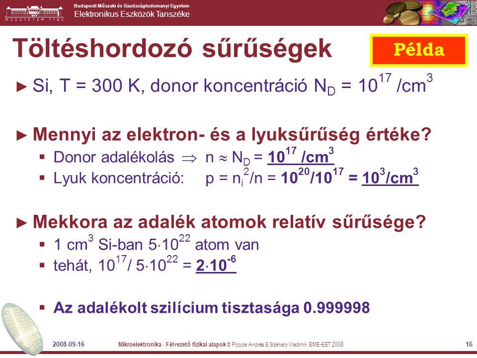 Budapesti Műszaki és Gazdaságtudomanyi Egyetem Elektronikus Eszközök Tanszéke 2008-09-16 Mikroelektronika - Félvezető fizikai alapok © Poppe András & Székely Vladimír, BME-EET 2008 16 Töltéshordozó sűrűségek ► Si, T = 300 K, donor koncentráció N D = 10 17 /cm 3 ► Mennyi az elektron- és a lyuksűrűség értéke.