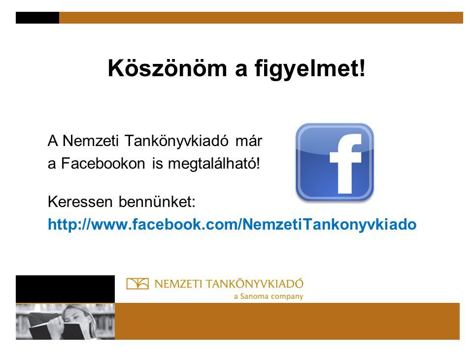 Köszönöm a figyelmet! A Nemzeti Tankönyvkiadó már a Facebookon is megtalálható! Keressen bennünket: http://www.facebook.com/NemzetiTankonyvkiado