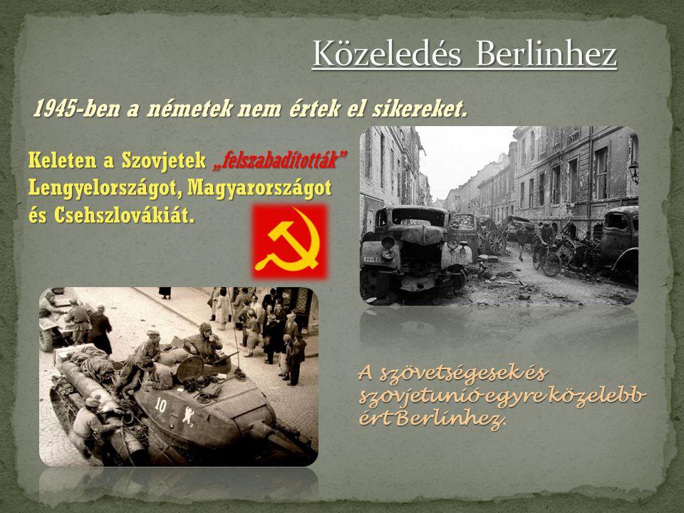 1945-ben a németek nem értek el sikereket. A szövetségesek és szovjetunió egyre közelebb ért Berlinhez A szövetségesek és szovjetunió egyre közelebb é