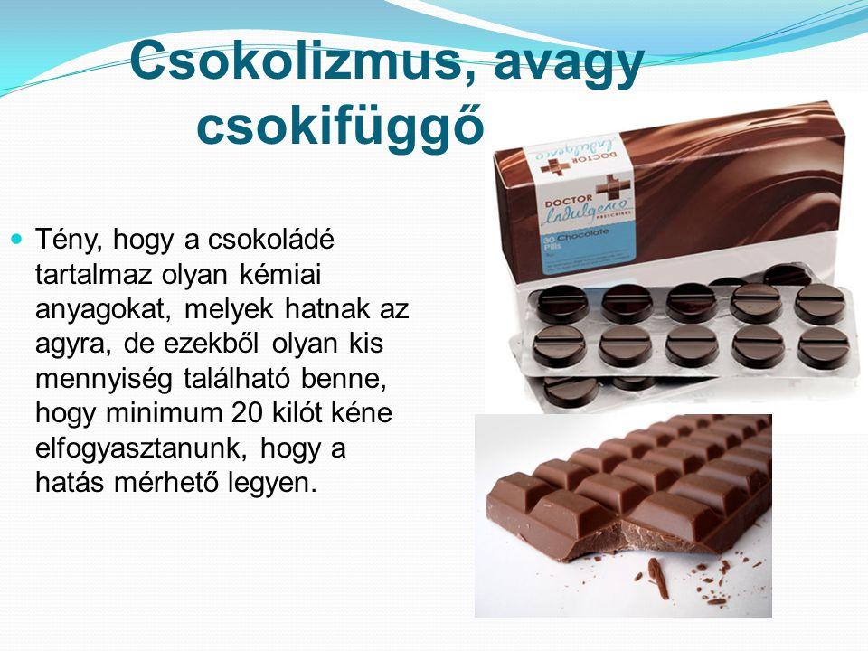 Csokolizmus, avagy csokifüggőség Tény, hogy a csokoládé tartalmaz olyan kémiai anyagokat, melyek hatnak az agyra, de ezekből olyan kis mennyiség talál