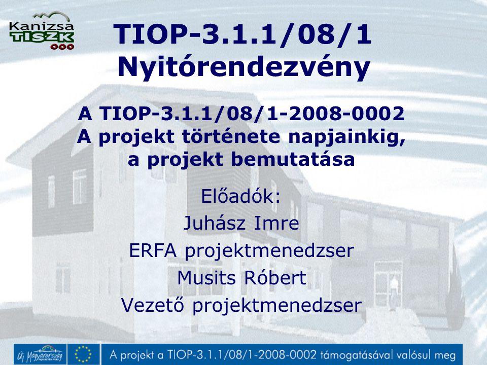 TIOP-3.1.1/08/1 Nyitórendezvény A TIOP-3.1.1/08/1-2008-0002 A projekt története napjainkig, a projekt bemutatása Előadók: Juhász Imre ERFA projektmenedzser Musits Róbert Vezető projektmenedzser