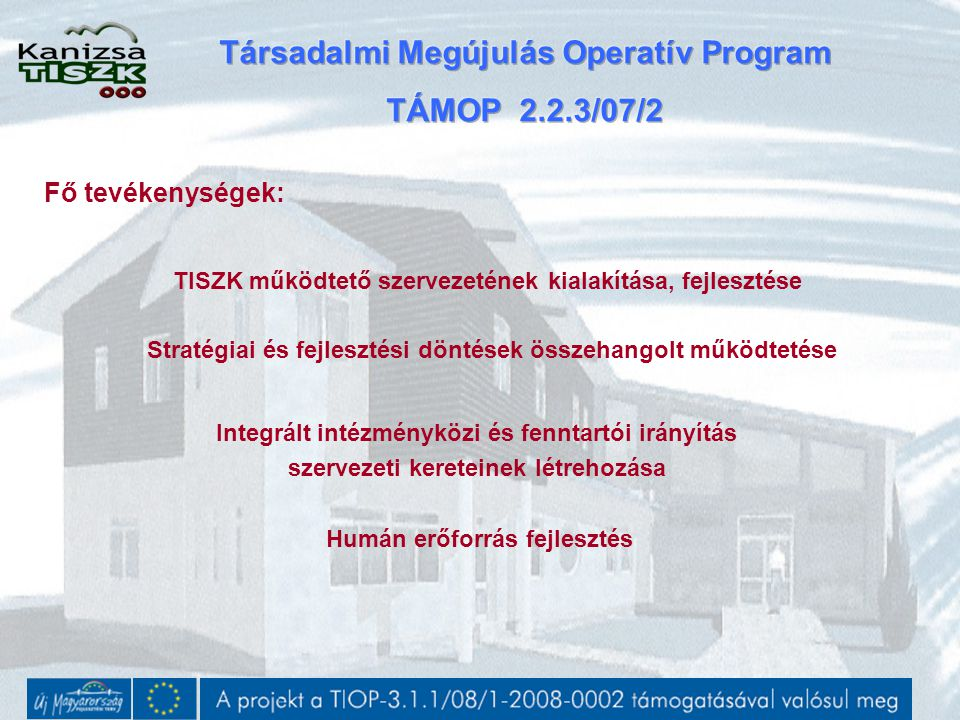 TISZK működtető szervezetének kialakítása, fejlesztése Stratégiai és fejlesztési döntések összehangolt működtetése Integrált intézményközi és fenntartói irányítás szervezeti kereteinek létrehozása Humán erőforrás fejlesztés Fő tevékenységek:
