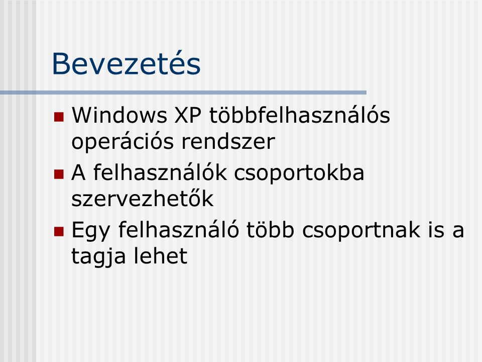 Bevezetés Windows XP többfelhasználós operációs rendszer A felhasználók csoportokba szervezhetők Egy felhasználó több csoportnak is a tagja lehet