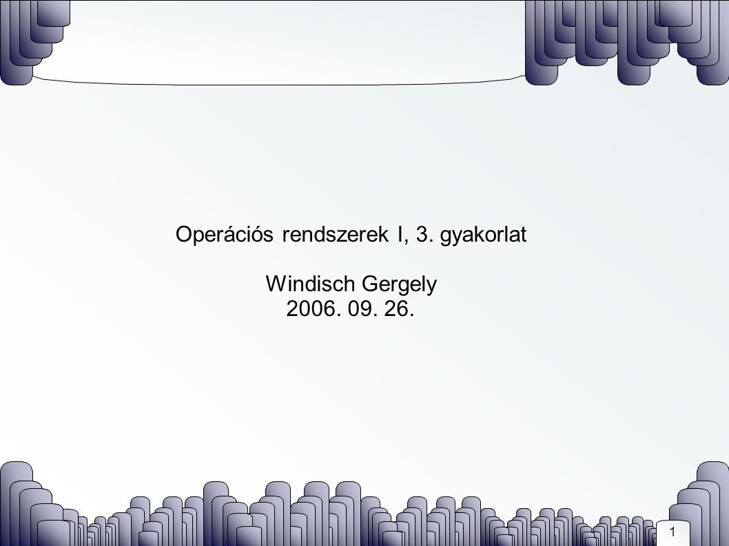1 Operációs rendszerek I, 3. gyakorlat Windisch Gergely 2006. 09. 26.