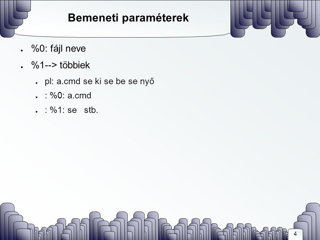 4 Bemeneti paraméterek ● %0: fájl neve ● %1--> többiek ● pl: a.cmd se ki se be se nyő ● : %0: a.cmd ● : %1: se stb.