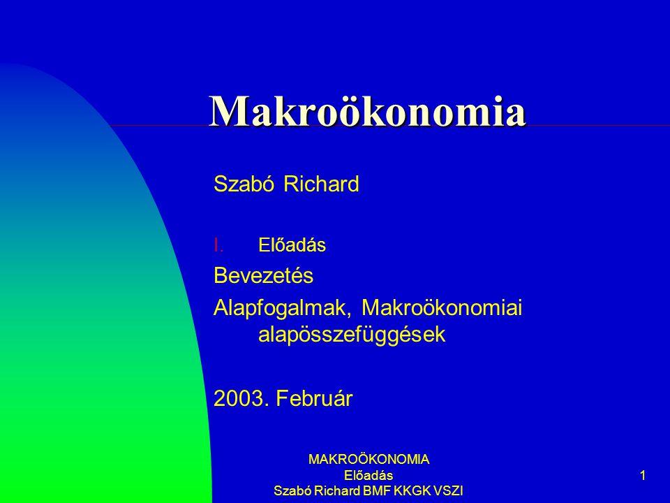 MAKROÖKONOMIA Előadás Szabó Richard BMF KKGK VSZI 1 Makroökonomia Szabó Richard I.Előadás Bevezetés Alapfogalmak, Makroökonomiai alapösszefüggések 200