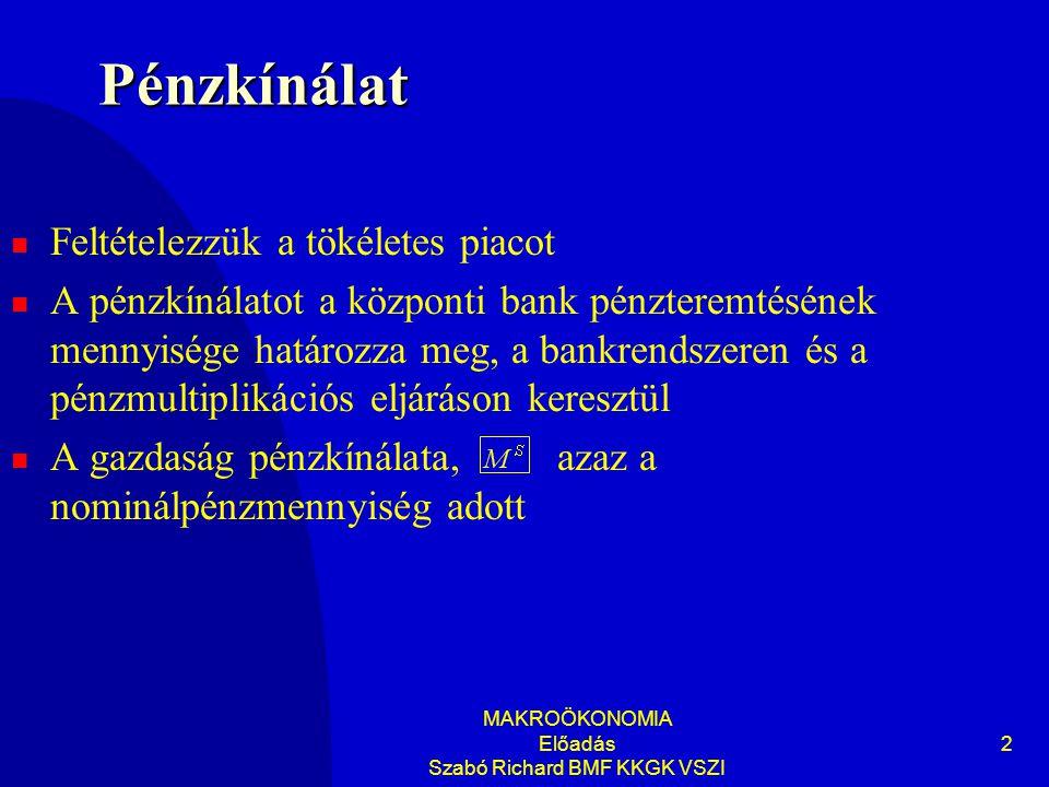 MAKROÖKONOMIA Előadás Szabó Richard BMF KKGK VSZI 2 Pénzkínálat Feltételezzük a tökéletes piacot A pénzkínálatot a központi bank pénzteremtésének mennyisége határozza meg, a bankrendszeren és a pénzmultiplikációs eljáráson keresztül A gazdaság pénzkínálata, azaz a nominálpénzmennyiség adott