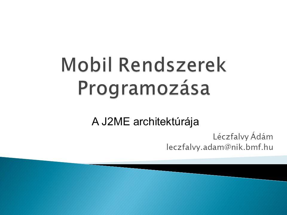 Léczfalvy Ádám leczfalvy.adam@nik.bmf.hu A J2ME architektúrája