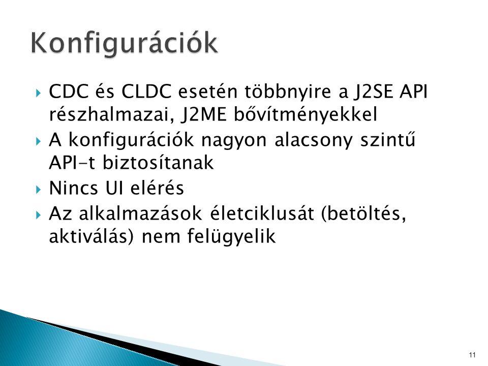  CDC és CLDC esetén többnyire a J2SE API részhalmazai, J2ME bővítményekkel  A konfigurációk nagyon alacsony szintű API-t biztosítanak  Nincs UI elérés  Az alkalmazások életciklusát (betöltés, aktiválás) nem felügyelik 11