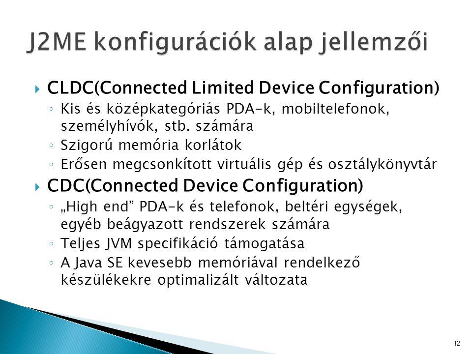  CLDC(Connected Limited Device Configuration) ◦ Kis és középkategóriás PDA-k, mobiltelefonok, személyhívók, stb. számára ◦ Szigorú memória korlátok ◦