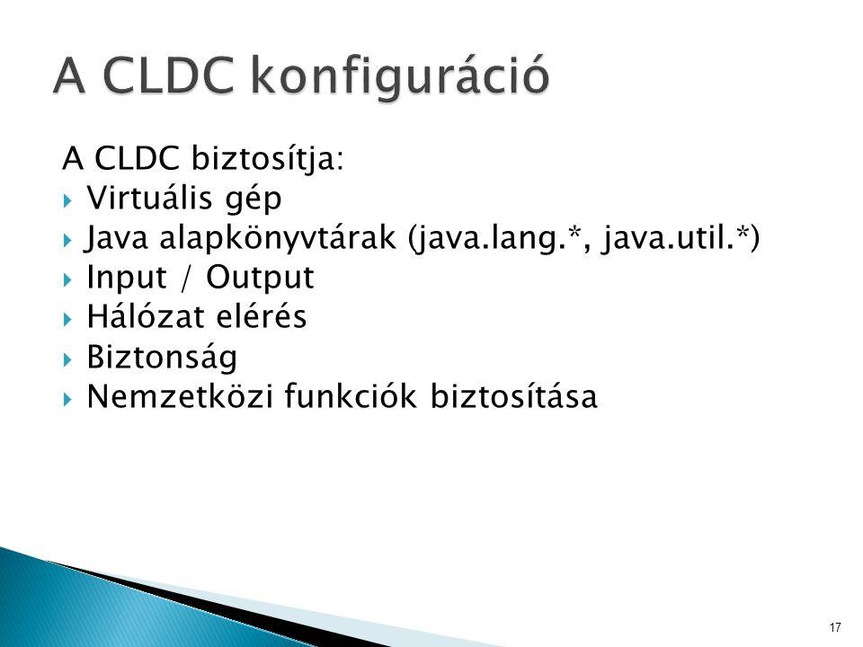 A CLDC biztosítja:  Virtuális gép  Java alapkönyvtárak (java.lang.*, java.util.*)  Input / Output  Hálózat elérés  Biztonság  Nemzetközi funkció