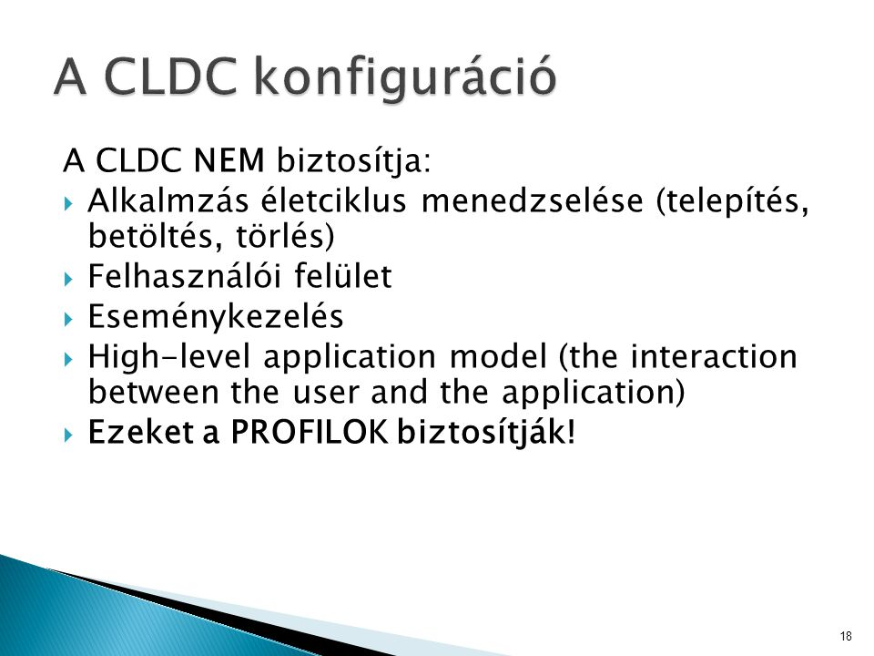 A CLDC NEM biztosítja:  Alkalmzás életciklus menedzselése (telepítés, betöltés, törlés)  Felhasználói felület  Eseménykezelés  High-level application model (the interaction between the user and the application)  Ezeket a PROFILOK biztosítják.