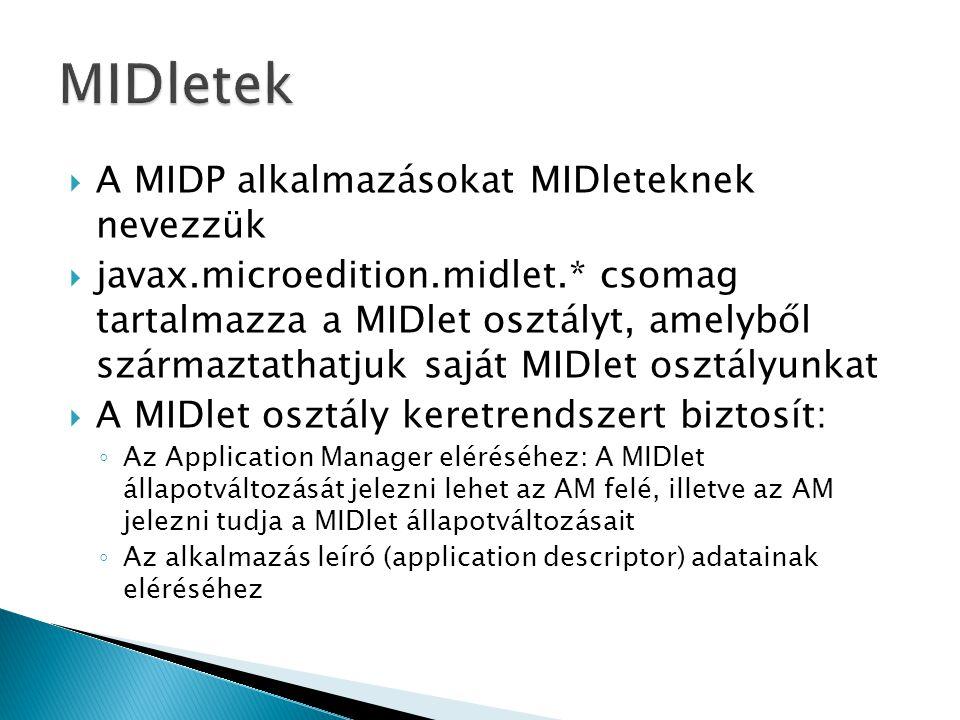  A MIDP alkalmazásokat MIDleteknek nevezzük  javax.microedition.midlet.* csomag tartalmazza a MIDlet osztályt, amelyből származtathatjuk saját MIDlet osztályunkat  A MIDlet osztály keretrendszert biztosít: ◦ Az Application Manager eléréséhez: A MIDlet állapotváltozását jelezni lehet az AM felé, illetve az AM jelezni tudja a MIDlet állapotváltozásait ◦ Az alkalmazás leíró (application descriptor) adatainak eléréséhez