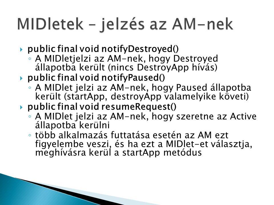  public final void notifyDestroyed() ◦ A MIDletjelzi az AM-nek, hogy Destroyed állapotba került (nincs DestroyApp hívás)  public final void notifyPaused() ◦ A MIDlet jelzi az AM-nek, hogy Paused állapotba került (startApp, destroyApp valamelyike követi)  public final void resumeRequest() ◦ A MIDlet jelzi az AM-nek, hogy szeretne az Active állapotba kerülni ◦ több alkalmazás futtatása esetén az AM ezt figyelembe veszi, és ha ezt a MIDlet-et választja, meghívásra kerül a startApp metódus