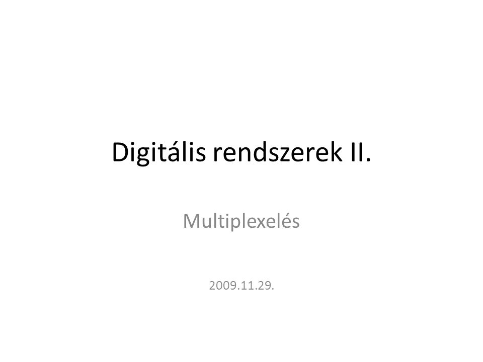 Digitális rendszerek II. Multiplexelés 2009.11.29.