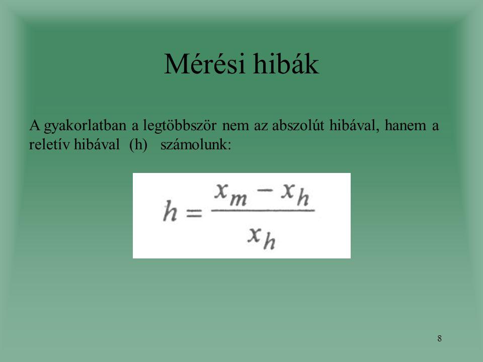 8 Mérési hibák A gyakorlatban a legtöbbször nem az abszolút hibával, hanem a reletív hibával (h) számolunk: