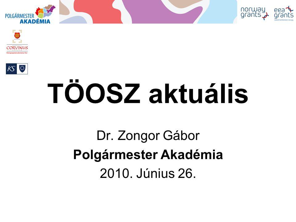 TÖOSZ aktuális Dr. Zongor Gábor Polgármester Akadémia 2010. Június 26.