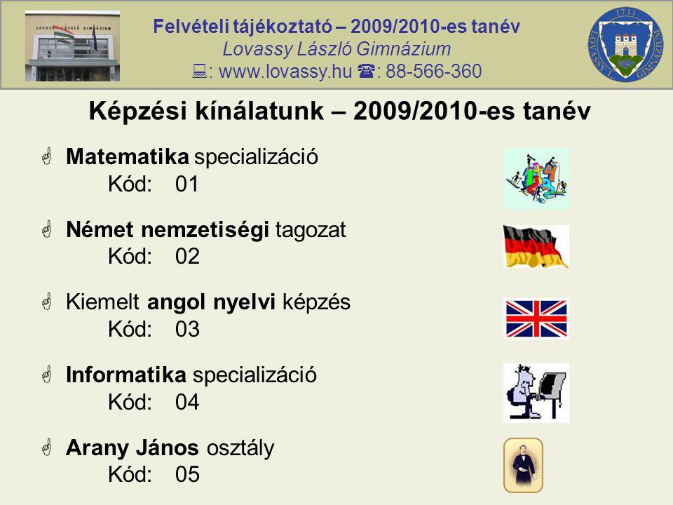 Felvételi tájékoztató – 2009/2010-es tanév Lovassy László Gimnázium  : www.lovassy.hu  : 88-566-360 Képzési kínálatunk – 2009/2010-es tanév  Matematika specializáció Kód:01  Német nemzetiségi tagozat Kód:02  Kiemelt angol nyelvi képzés Kód:03  Informatika specializáció Kód:04  Arany János osztály Kód:05