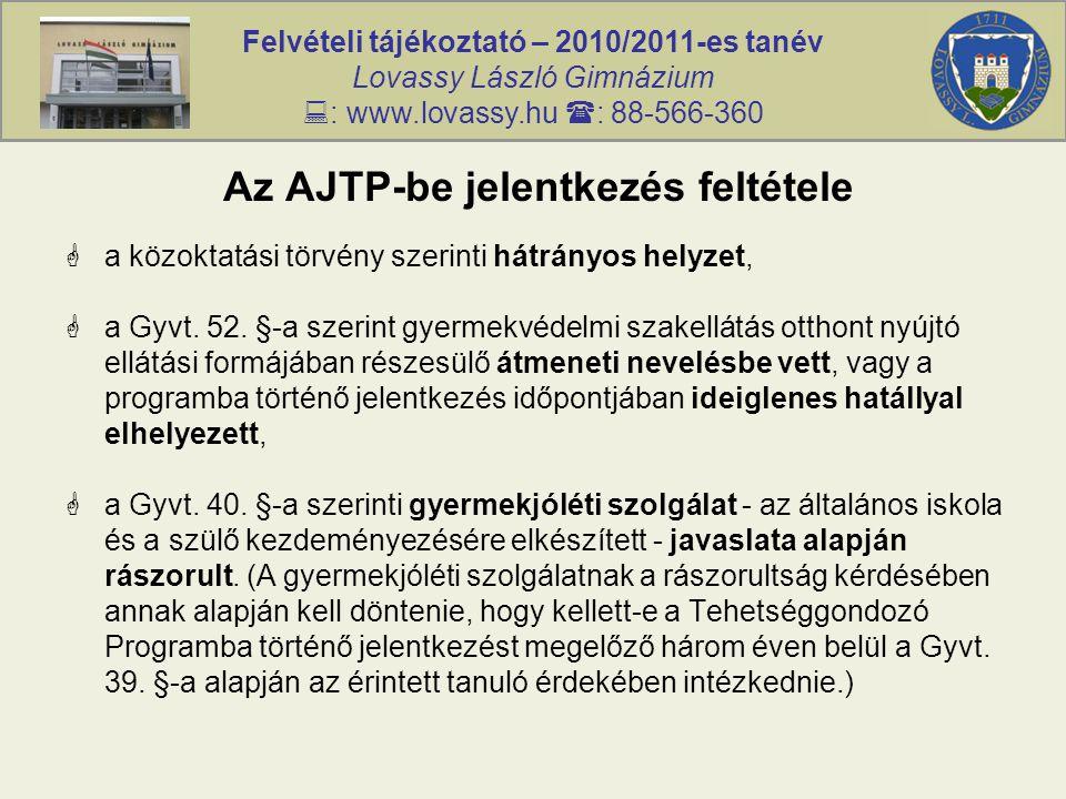 Felvételi tájékoztató – 2010/2011-es tanév Lovassy László Gimnázium  : www.lovassy.hu  : 88-566-360 Az AJTP-be jelentkezés feltétele  a közoktatási törvény szerinti hátrányos helyzet,  a Gyvt.
