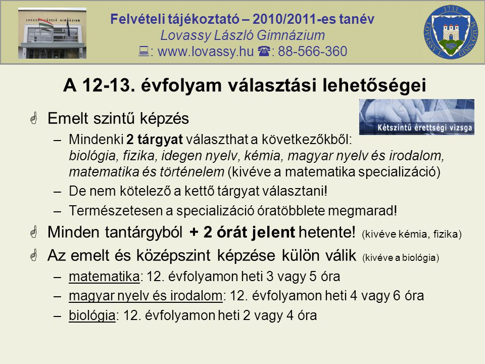 Felvételi tájékoztató – 2010/2011-es tanév Lovassy László Gimnázium  : www.lovassy.hu  : 88-566-360 A 12-13. évfolyam választási lehetőségei  Emelt