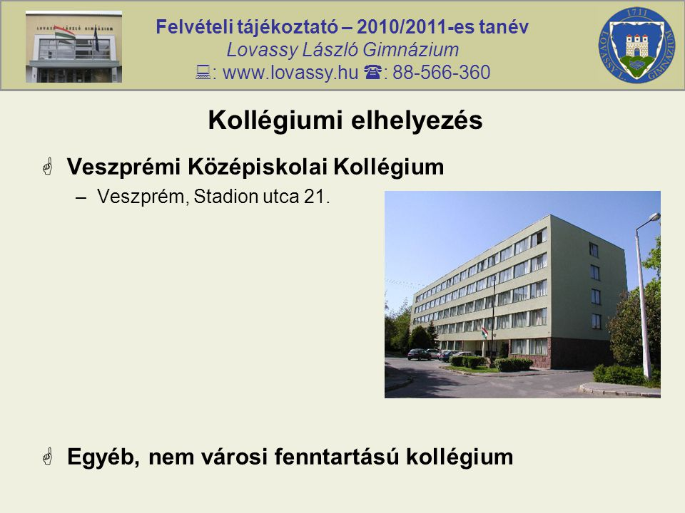Felvételi tájékoztató – 2010/2011-es tanév Lovassy László Gimnázium  : www.lovassy.hu  : 88-566-360 Kollégiumi elhelyezés  Veszprémi Középiskolai Kollégium –Veszprém, Stadion utca 21.
