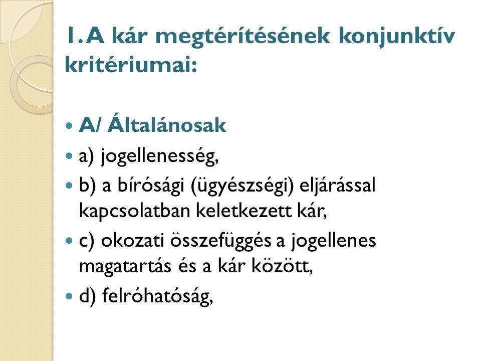 1. A kár megtérítésének konjunktív kritériumai: A/ Általánosak a) jogellenesség, b) a bírósági (ügyészségi) eljárással kapcsolatban keletkezett kár, c