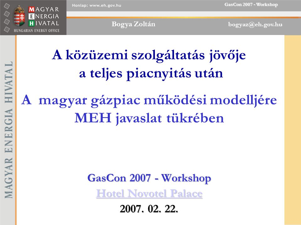 Bogya Zoltán bogyaz@eh.gov.hu GasCon 2007 - Workshop GasCon 2007 - Workshop Hotel Novotel Palace 2007.