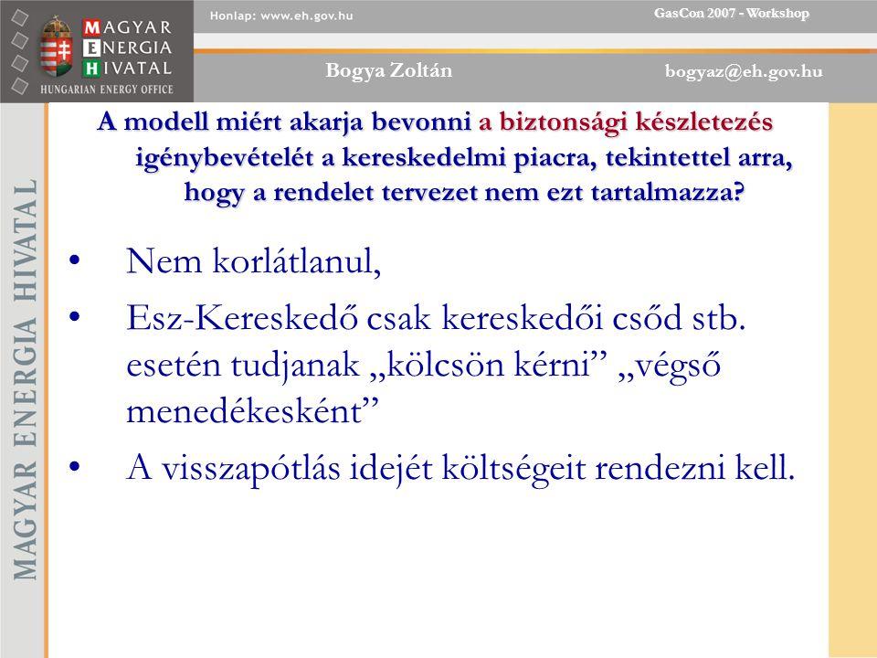Bogya Zoltán bogyaz@eh.gov.hu GasCon 2007 - Workshop A modell miért akarja bevonni a biztonsági készletezés igénybevételét a kereskedelmi piacra, tekintettel arra, hogy a rendelet tervezet nem ezt tartalmazza.