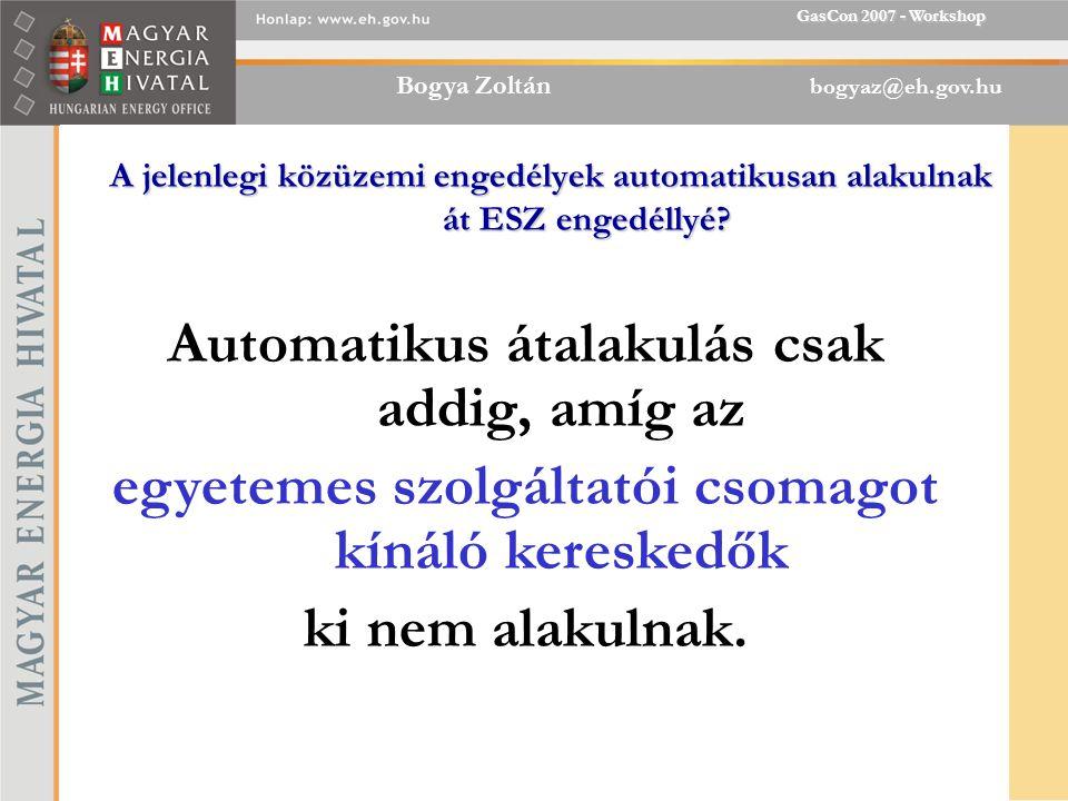 Bogya Zoltán bogyaz@eh.gov.hu GasCon 2007 - Workshop A jelenlegi közüzemi engedélyek automatikusan alakulnak át ESZ engedéllyé.