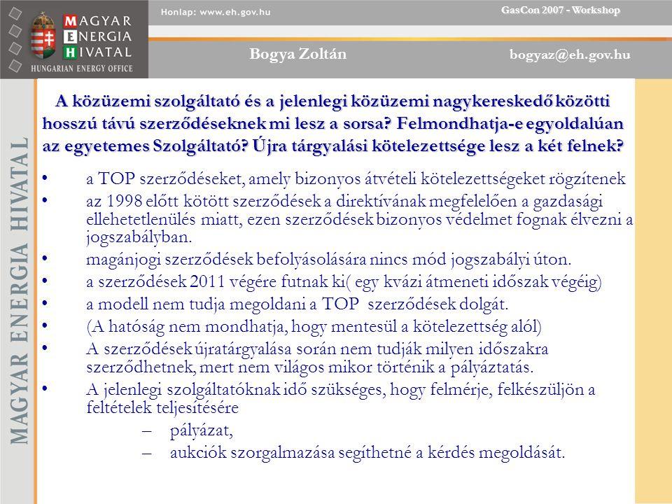 Bogya Zoltán bogyaz@eh.gov.hu GasCon 2007 - Workshop A közüzemi szolgáltató és a jelenlegi közüzemi nagykereskedő közötti hosszú távú szerződéseknek mi lesz a sorsa.