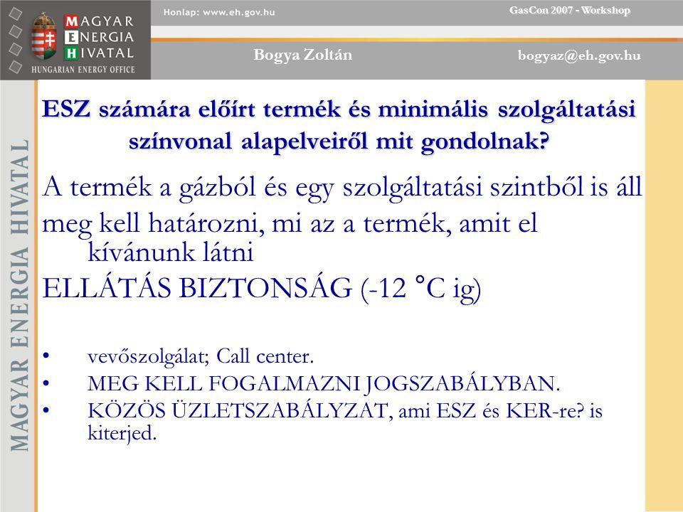 Bogya Zoltán bogyaz@eh.gov.hu GasCon 2007 - Workshop ESZ számára előírt termék és minimális szolgáltatási színvonal alapelveiről mit gondolnak.