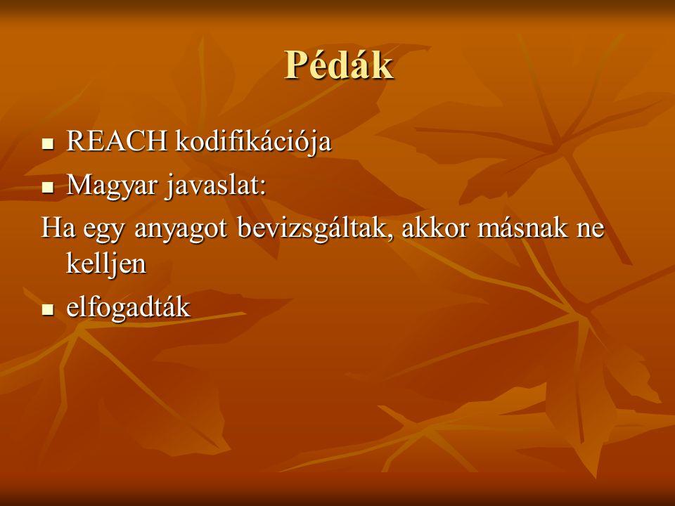 Pédák REACH kodifikációja REACH kodifikációja Magyar javaslat: Magyar javaslat: Ha egy anyagot bevizsgáltak, akkor másnak ne kelljen elfogadták elfogadták