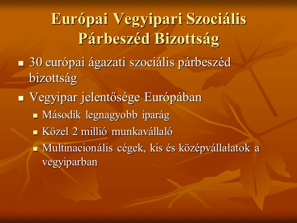 Európai Vegyipari Szociális Párbeszéd Bizottság 30 európai ágazati szociális párbeszéd bizottság 30 európai ágazati szociális párbeszéd bizottság Vegyipar jelentősége Európában Vegyipar jelentősége Európában Második legnagyobb iparág Második legnagyobb iparág Közel 2 millió munkavállaló Közel 2 millió munkavállaló Multinacionális cégek, kis és középvállalatok a vegyiparban Multinacionális cégek, kis és középvállalatok a vegyiparban