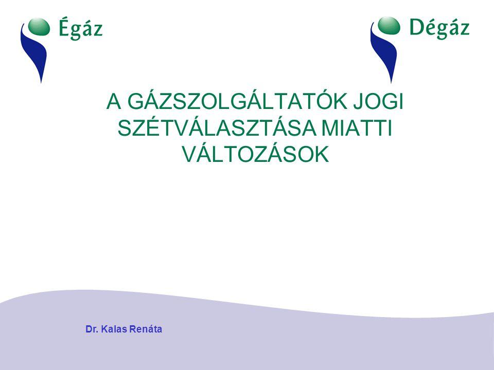 A GÁZSZOLGÁLTATÓK JOGI SZÉTVÁLASZTÁSA MIATTI VÁLTOZÁSOK Dr. Kalas Renáta