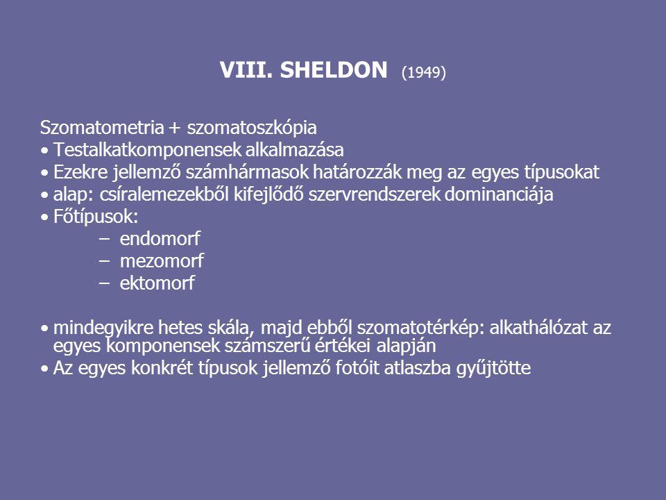 VIII. SHELDON (1949) Szomatometria + szomatoszkópia Testalkatkomponensek alkalmazása Ezekre jellemző számhármasok határozzák meg az egyes típusokat al