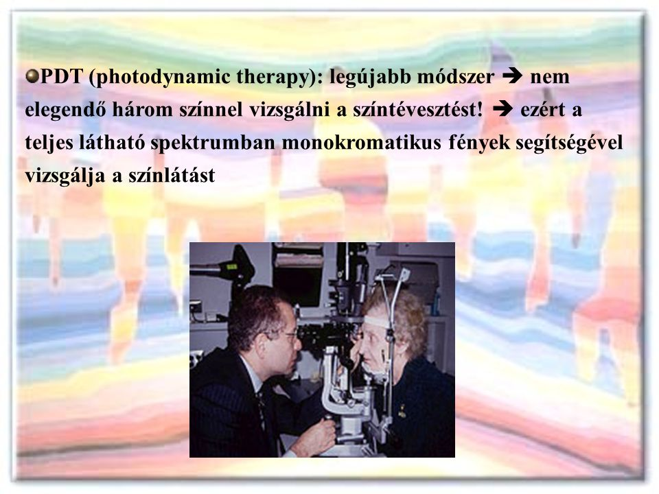 PDT (photodynamic therapy): legújabb módszer  nem elegendő három színnel vizsgálni a színtévesztést!  ezért a teljes látható spektrumban monokromati