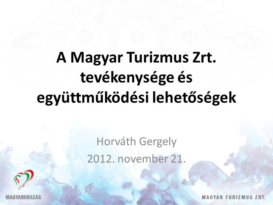 A Magyar Turizmus Zrt. tevékenysége és együttműködési lehetőségek Horváth Gergely 2012. november 21.