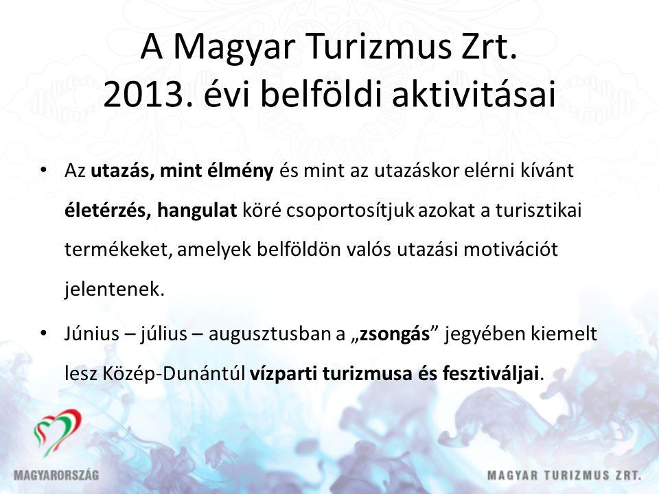 A Magyar Turizmus Zrt. 2013. évi belföldi aktivitásai Az utazás, mint élmény és mint az utazáskor elérni kívánt életérzés, hangulat köré csoportosítju