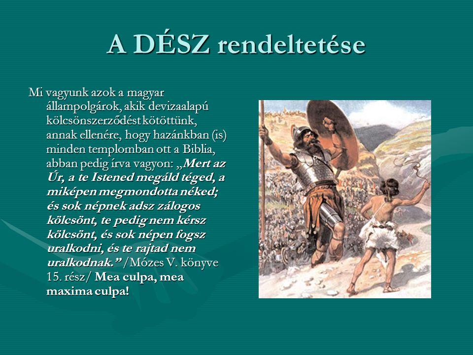 """A DÉSZ rendeltetése Mi vagyunk azok a magyar állampolgárok, akik devizaalapú kölcsönszerződést kötöttünk, annak ellenére, hogy hazánkban (is) minden templomban ott a Biblia, abban pedig írva vagyon: """"Mert az Úr, a te Istened megáld téged, a miképen megmondotta néked; és sok népnek adsz zálogos kölcsönt, te pedig nem kérsz kölcsönt, és sok népen fogsz uralkodni, és te rajtad nem uralkodnak. /Mózes V."""