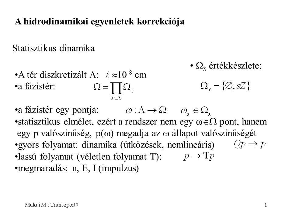 Makai M.: Transzport71 A hidrodinamikai egyenletek korrekciója Statisztikus dinamika A tér diszkretizált  a fázistér: a fázistér egy pontja: statisztikus elmélet, ezért a rendszer nem egy  pont, hanem egy p valószínűség, p(  ) megadja az  állapot valószínűségét gyors folyamat: dinamika (ütközések, nemlineáris) lassú folyamat (véletlen folyamat T): megmaradás: n, E, I (impulzus)  10 -8 cm  x értékkészlete: