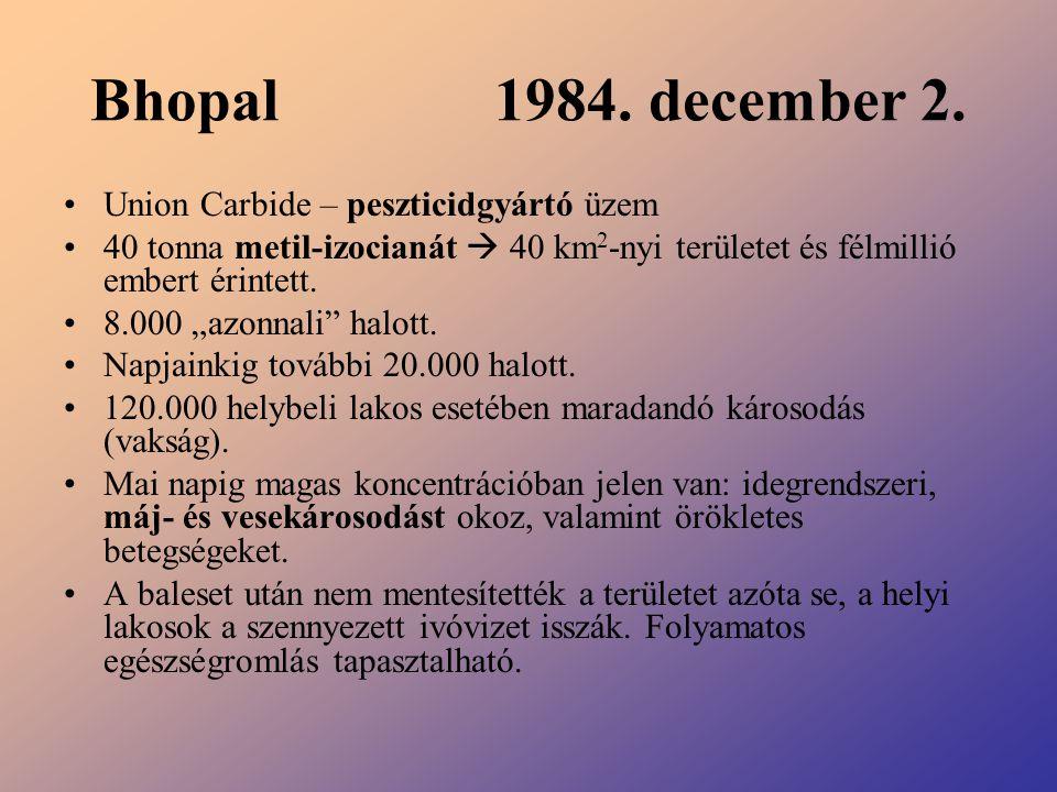 """Bhopal 1984. december 2. Union Carbide – peszticidgyártó üzem 40 tonna metil-izocianát  40 km 2 -nyi területet és félmillió embert érintett. 8.000 """"a"""