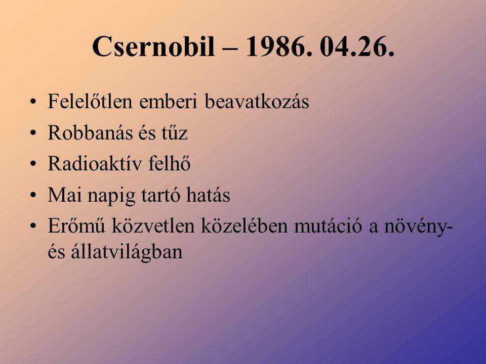 Csernobil – 1986. 04.26. Felelőtlen emberi beavatkozás Robbanás és tűz Radioaktív felhő Mai napig tartó hatás Erőmű közvetlen közelében mutáció a növé