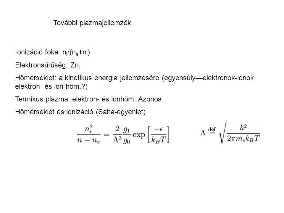További plazmajellemzők Ionizáció foka: n i /(n a +n i ) Elektronsűrűség: Zn i Hőmérséklet: a kinetikus energia jellemzésére (egyensúly—elektronok-ion