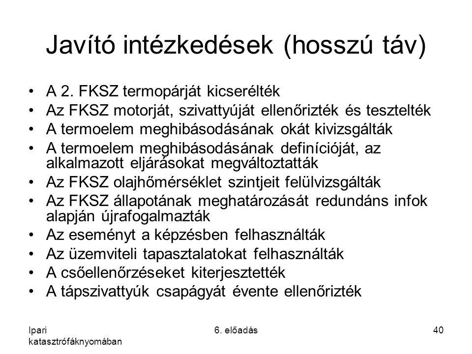 Ipari katasztrófáknyomában 6. előadás40 Javító intézkedések (hosszú táv) A 2. FKSZ termopárját kicserélték Az FKSZ motorját, szivattyúját ellenőrizték