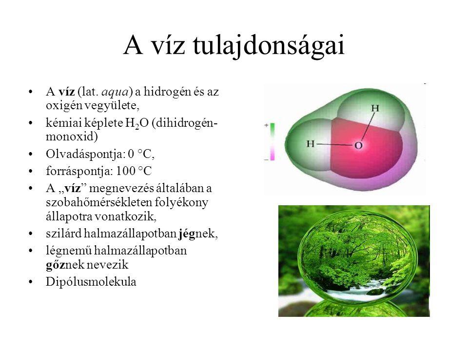 A víz tulajdonságai A víz (lat. aqua) a hidrogén és az oxigén vegyülete, kémiai képlete H 2 O (dihidrogén- monoxid) Olvadáspontja: 0 °C, forráspontja: