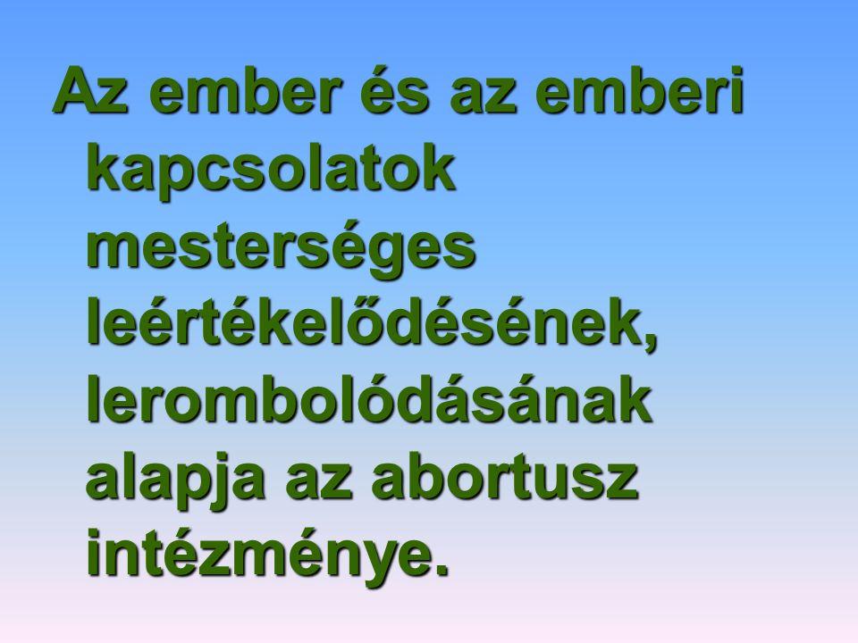 Az ember és az emberi kapcsolatok mesterséges leértékelődésének, lerombolódásának alapja az abortusz intézménye.