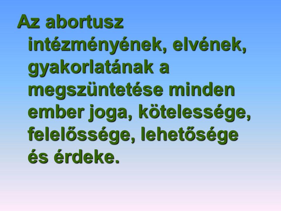 Az abortusz intézményének, elvének, gyakorlatának a megszüntetése minden ember joga, kötelessége, felelőssége, lehetősége és érdeke.
