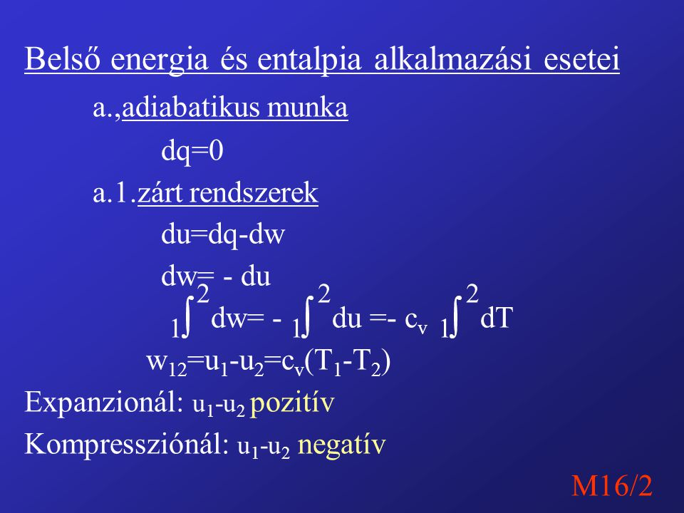 Belső energia és entalpia alkalmazási esetei a.,adiabatikus munka dq=0 a.1.zárt rendszerek du=dq-dw dw= - du 1 2 dw= - 1 2 du =- c v 1 2 dT w 12 =u 1 -u 2 =c v (T 1 -T 2 ) Expanzionál: u 1 -u 2 pozitív Kompressziónál: u 1 -u 2 negatív M16/2